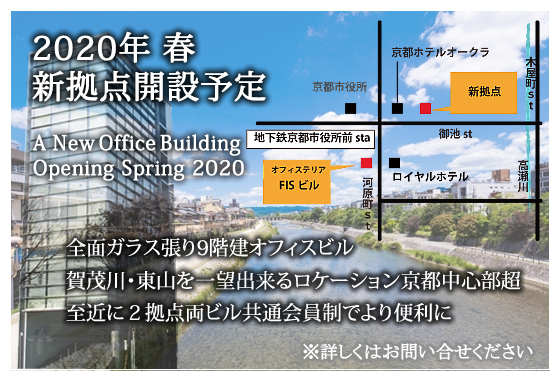 2020年春 新拠点開設予定 A New Office Building Opening Spring 2020 全面ガラス張り9階建オフィスビル 賀茂川・東山を一望出来るロケーション 京都中心部超至近に2拠点 両ビル共通会員制でより便利に ※詳しくはお問い合わせください